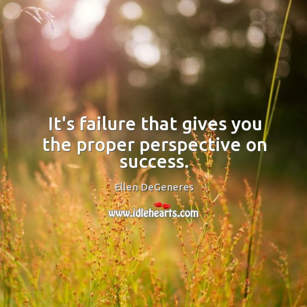 It's failure that gives you the proper perspective on success. Image
