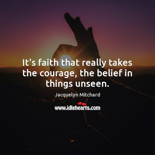 It's faith that really takes the courage, the belief in things unseen. Jacquelyn Mitchard Picture Quote
