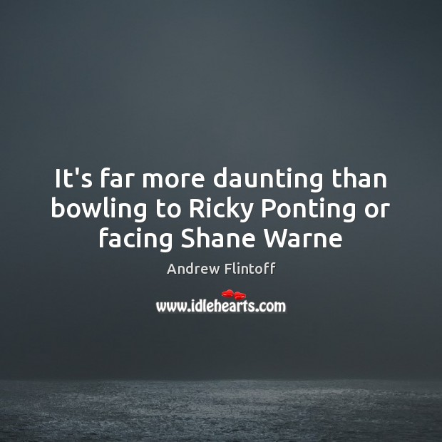 Image, It's far more daunting than bowling to Ricky Ponting or facing Shane Warne