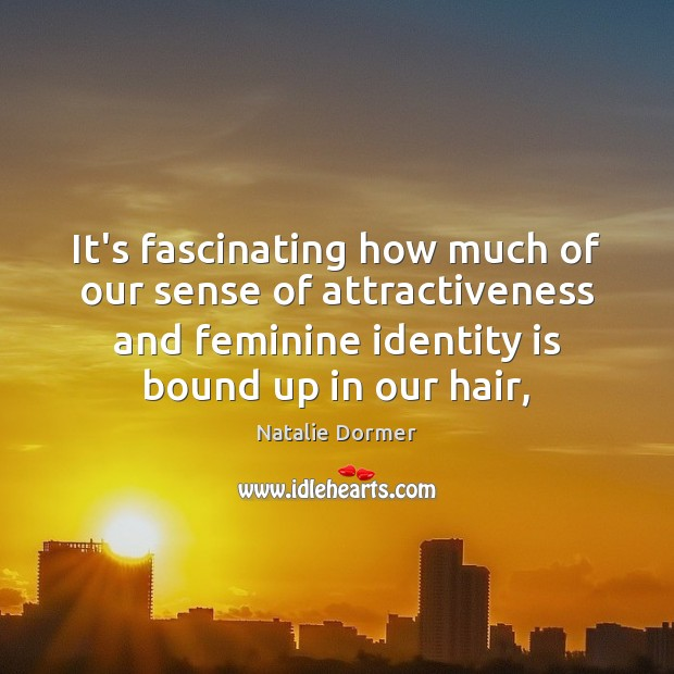 Image, It's fascinating how much of our sense of attractiveness and feminine identity