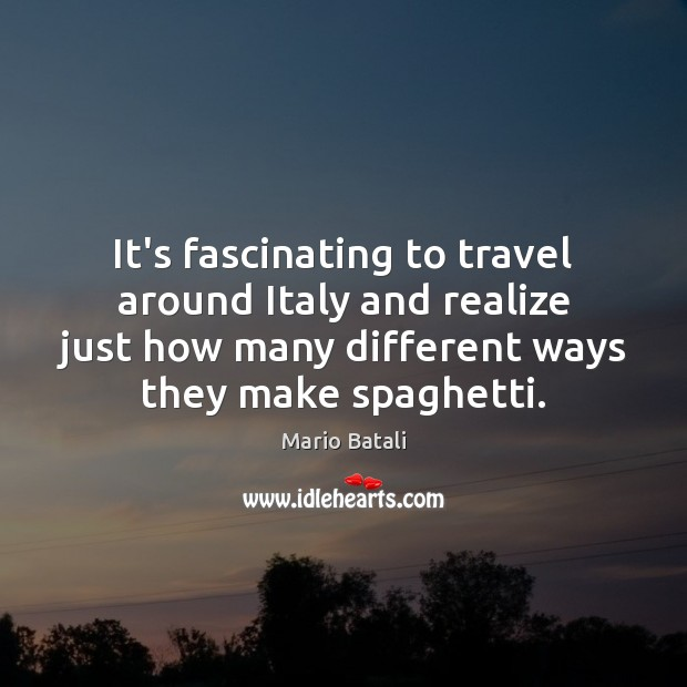 It's fascinating to travel around Italy and realize just how many different Mario Batali Picture Quote
