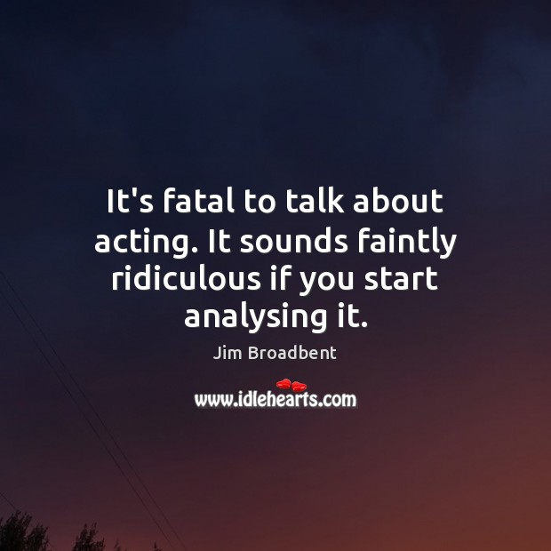 Image, It's fatal to talk about acting. It sounds faintly ridiculous if you start analysing it.