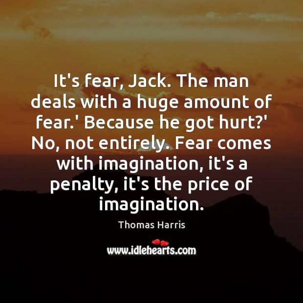 Thomas Harris Picture Quote image saying: It's fear, Jack. The man deals with a huge amount of fear.