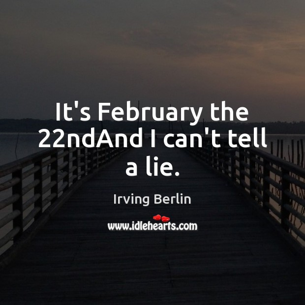 Image, It's February the 22ndAnd I can't tell a lie.