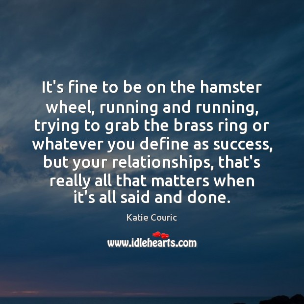 It's fine to be on the hamster wheel, running and running, trying Katie Couric Picture Quote