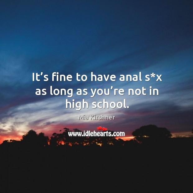 It's fine to have anal s*x as long as you're not in high school. Image