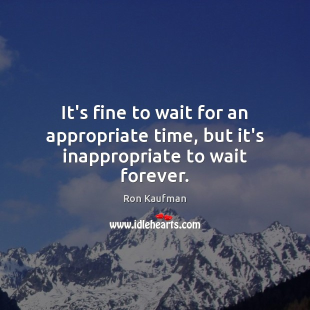 It's fine to wait for an appropriate time, but it's inappropriate to wait forever. Ron Kaufman Picture Quote