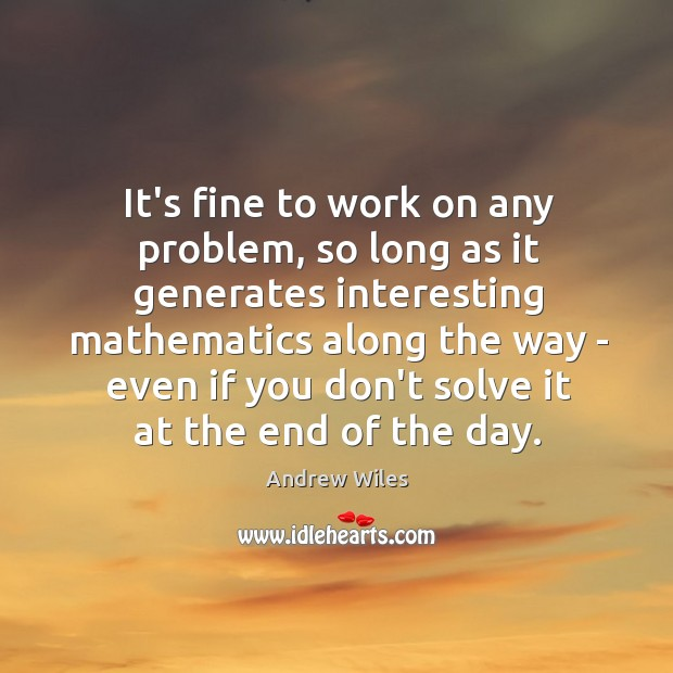 It's fine to work on any problem, so long as it generates Andrew Wiles Picture Quote
