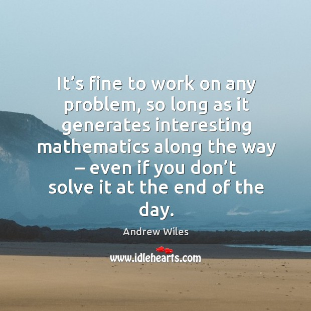 It's fine to work on any problem, so long as it generates interesting mathematics along the way Andrew Wiles Picture Quote