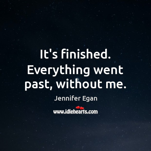 It's finished. Everything went past, without me. Jennifer Egan Picture Quote