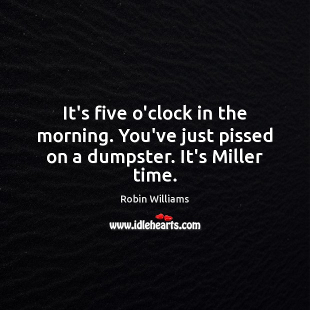 It's five o'clock in the morning. You've just pissed on a dumpster. It's Miller time. Image