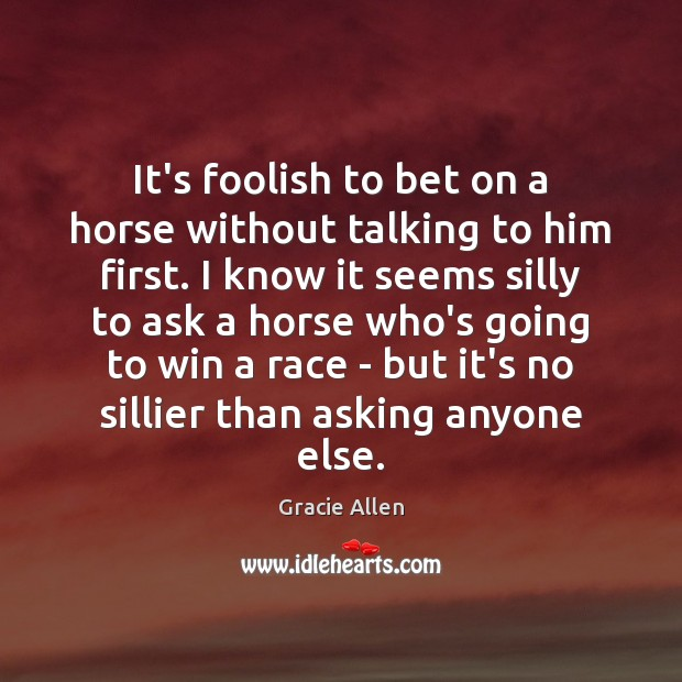 It's foolish to bet on a horse without talking to him first. Gracie Allen Picture Quote
