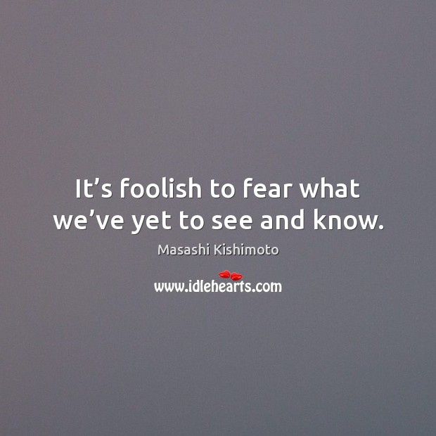 It's foolish to fear what we've yet to see and know. Masashi Kishimoto Picture Quote