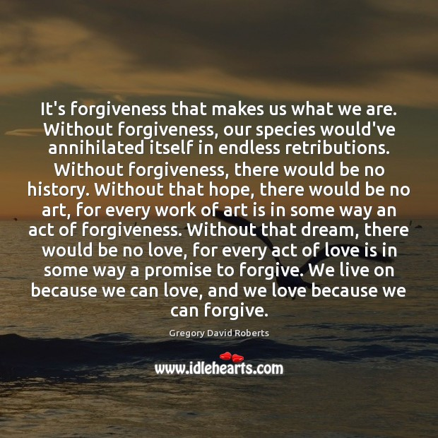 It's forgiveness that makes us what we are. Without forgiveness, our species Gregory David Roberts Picture Quote