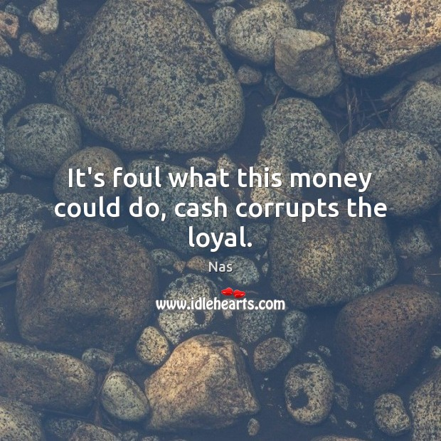 It's foul what this money could do, cash corrupts the loyal. Nas Picture Quote