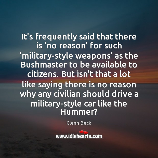 It's frequently said that there is 'no reason' for such 'military-style weapons' Glenn Beck Picture Quote