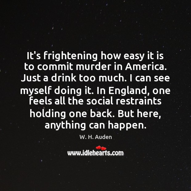 It's frightening how easy it is to commit murder in America. Just W. H. Auden Picture Quote