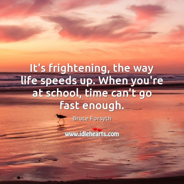 It's frightening, the way life speeds up. When you're at school, time Bruce Forsyth Picture Quote