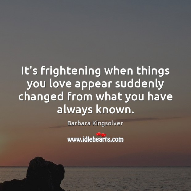 It's frightening when things you love appear suddenly changed from what you Barbara Kingsolver Picture Quote