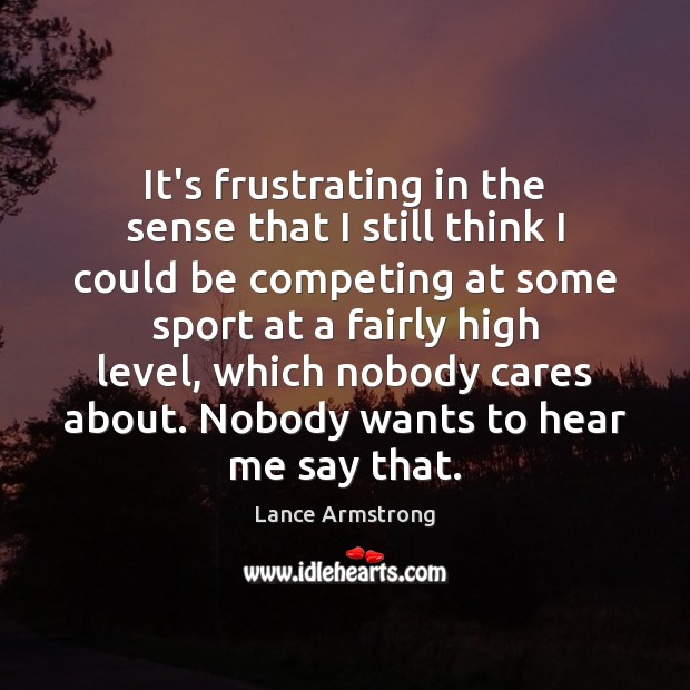It's frustrating in the sense that I still think I could be Lance Armstrong Picture Quote