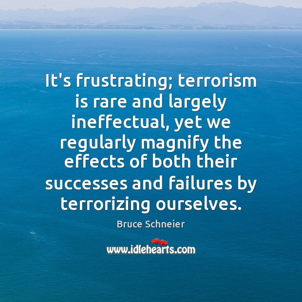 Image, It's frustrating; terrorism is rare and largely ineffectual, yet we regularly magnify