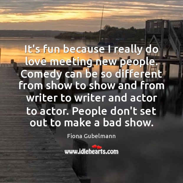 It's fun because I really do love meeting new people. Comedy can Image