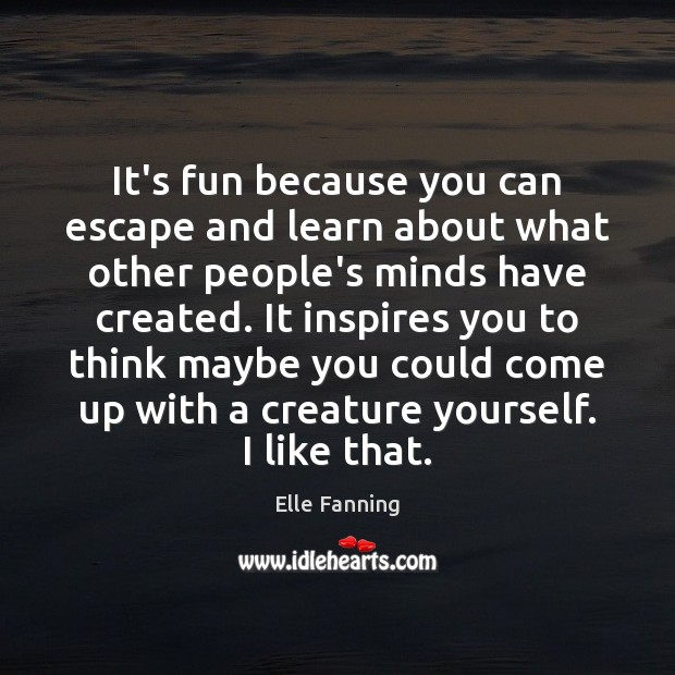It's fun because you can escape and learn about what other people's Elle Fanning Picture Quote