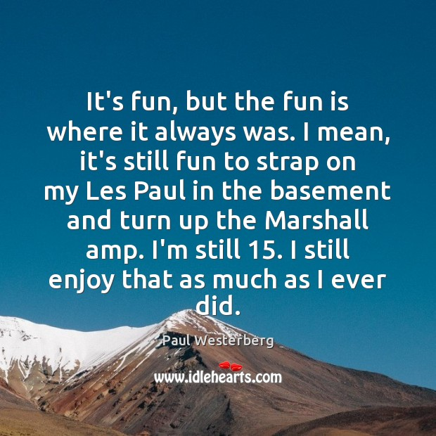 It's fun, but the fun is where it always was. I mean, Paul Westerberg Picture Quote