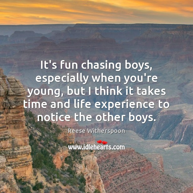 It's fun chasing boys, especially when you're young, but I think it Image