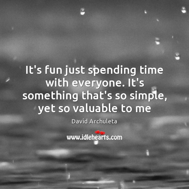 It's fun just spending time with everyone. It's something that's so simple, Image