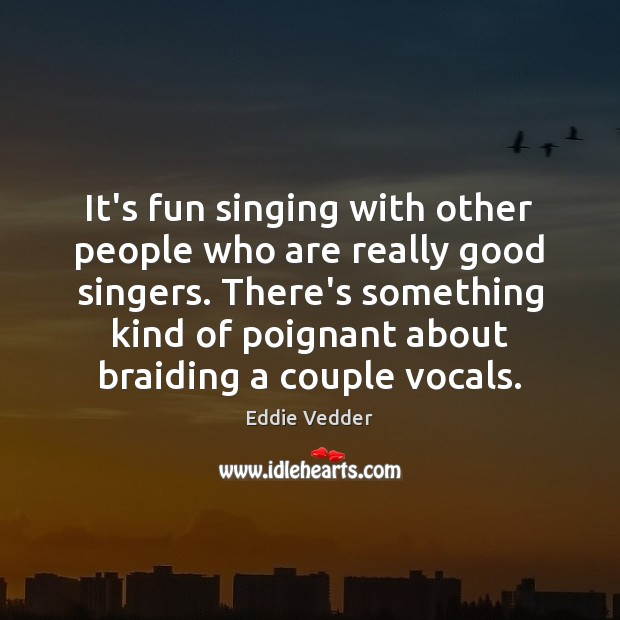 It's fun singing with other people who are really good singers. There's Image