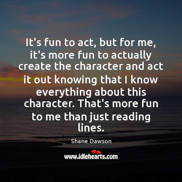 It's fun to act, but for me, it's more fun to actually Shane Dawson Picture Quote