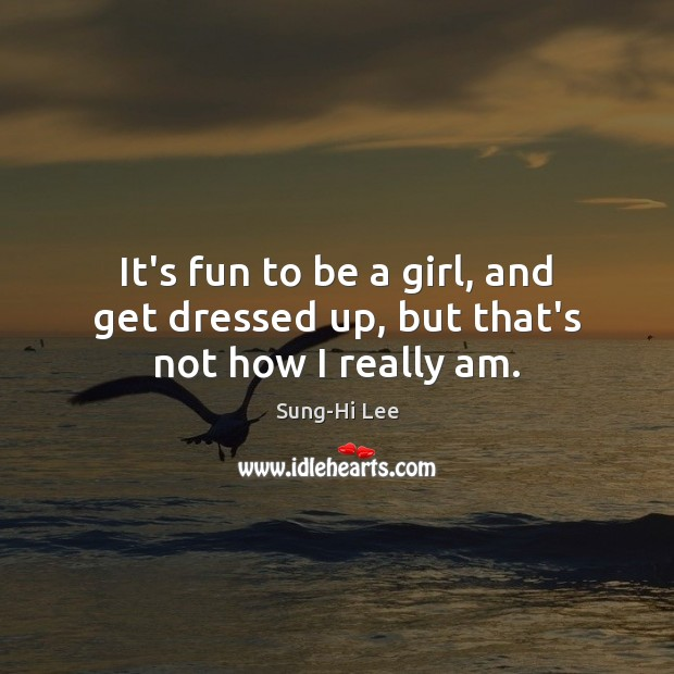 It's fun to be a girl, and get dressed up, but that's not how I really am. Image