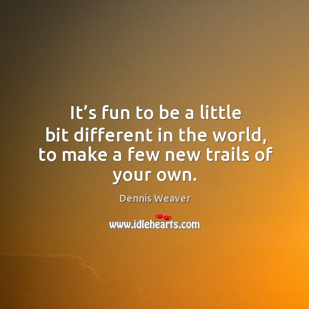 It's fun to be a little bit different in the world, to make a few new trails of your own. Image