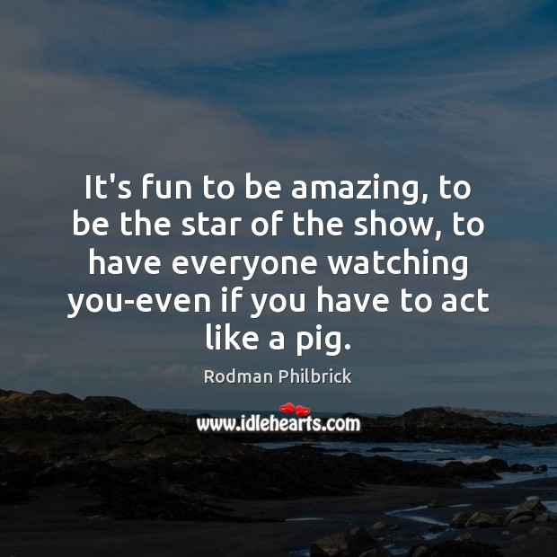 It's fun to be amazing, to be the star of the show, Rodman Philbrick Picture Quote
