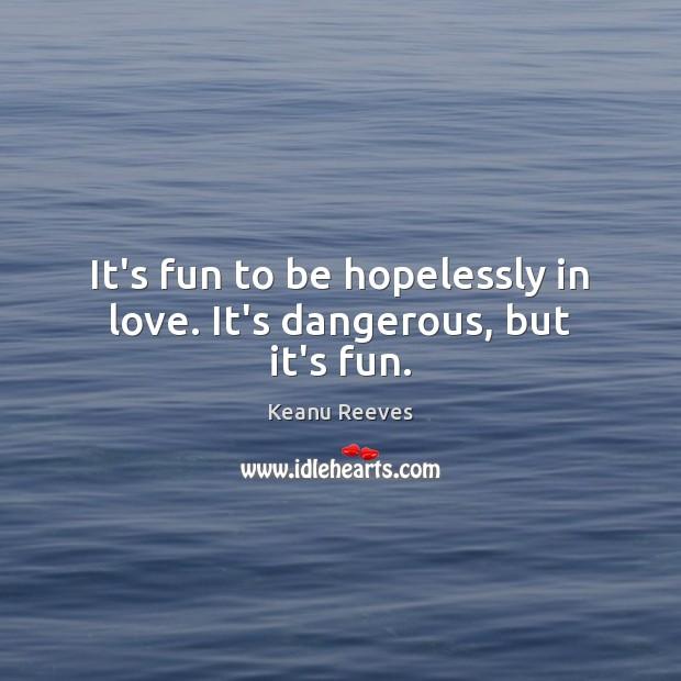 It's fun to be hopelessly in love. It's dangerous, but it's fun. Image