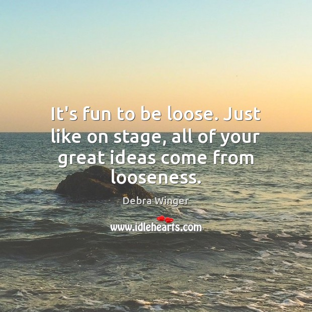 It's fun to be loose. Just like on stage, all of your great ideas come from looseness. Image