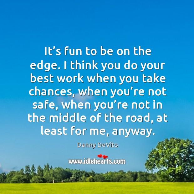 It's fun to be on the edge. I think you do your best work when you take chances Image