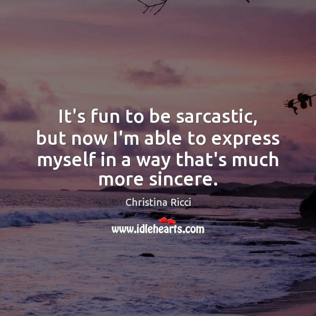 It's fun to be sarcastic, but now I'm able to express myself Christina Ricci Picture Quote
