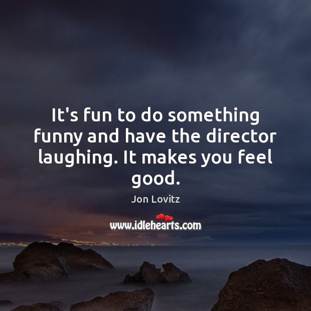 It's fun to do something funny and have the director laughing. It makes you feel good. Image
