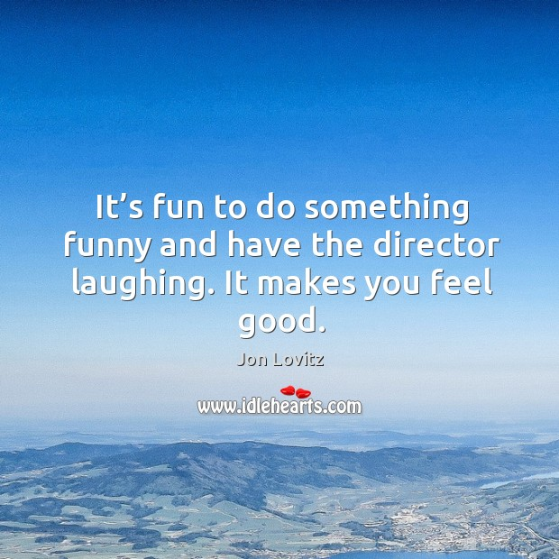 It's fun to do something funny and have the director laughing. It makes you feel good. Jon Lovitz Picture Quote
