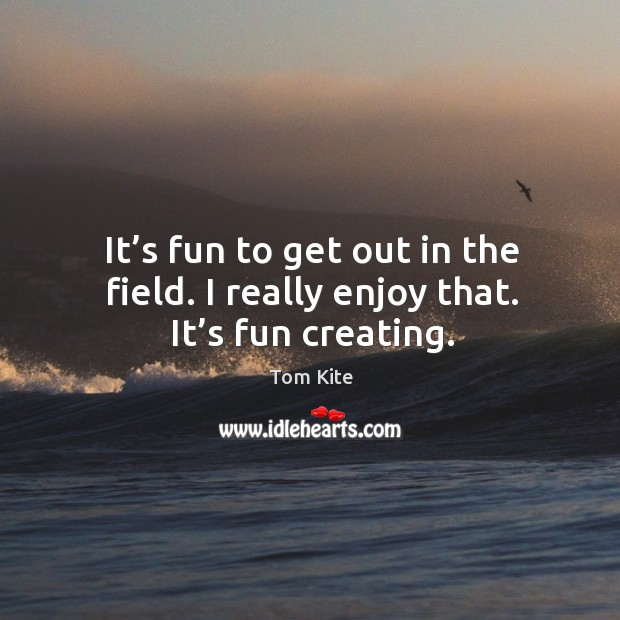 It's fun to get out in the field. I really enjoy that. It's fun creating. Tom Kite Picture Quote