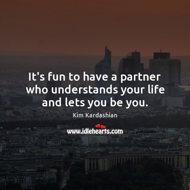 It's fun to have a partner who understands your life and lets you be you. Kim Kardashian Picture Quote