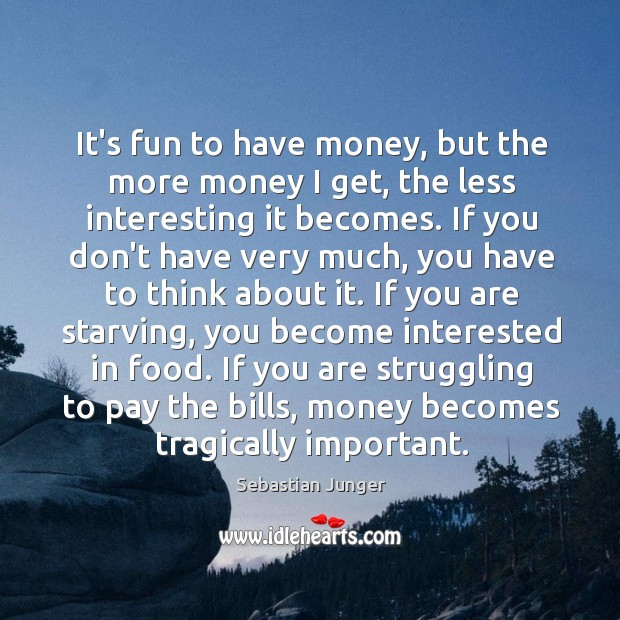 It's fun to have money, but the more money I get, the Sebastian Junger Picture Quote