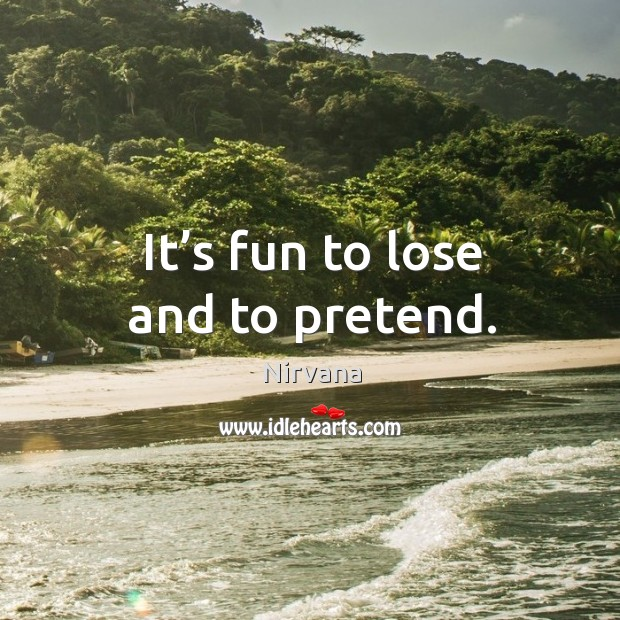 It's fun to lose and to pretend. Nirvana Picture Quote