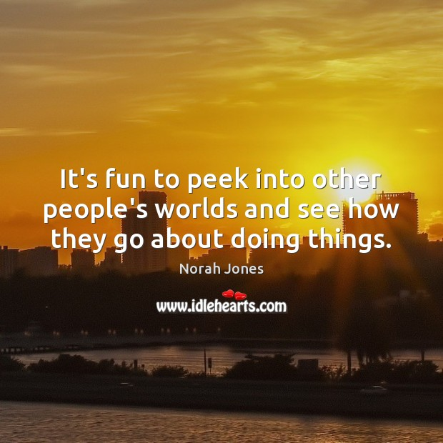 It's fun to peek into other people's worlds and see how they go about doing things. Image