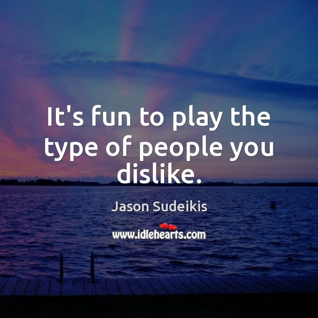 It's fun to play the type of people you dislike. Jason Sudeikis Picture Quote