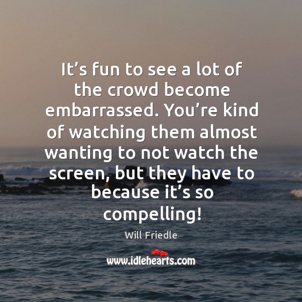 It's fun to see a lot of the crowd become embarrassed. You're kind of watching them almost wanting Will Friedle Picture Quote
