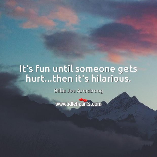 It's fun until someone gets hurt…then it's hilarious. Image