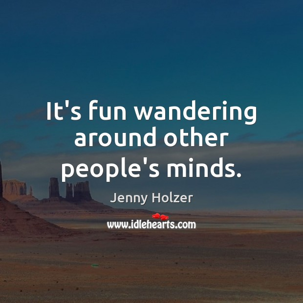 It's fun wandering around other people's minds. Jenny Holzer Picture Quote